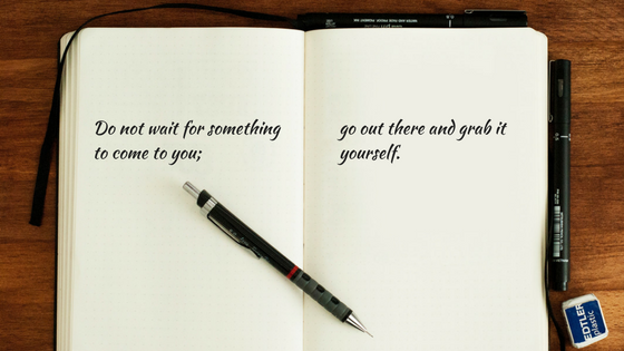 Do not wait for something to come to you; go out there and grab it yourself. (1).png