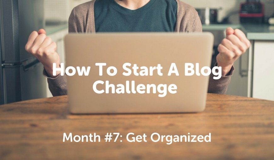 How-To-Start-A-Blog-Challenge-Month-7-Get-Organized.jpg