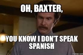 Will-ferrell-anchorman-meme-oh-baxter-you-know-i-dont-speak-spanish-language-translation