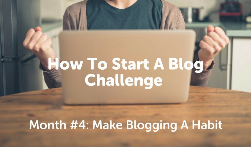how-to-start-a-blog-challenge-month-4-make-blogging-habit