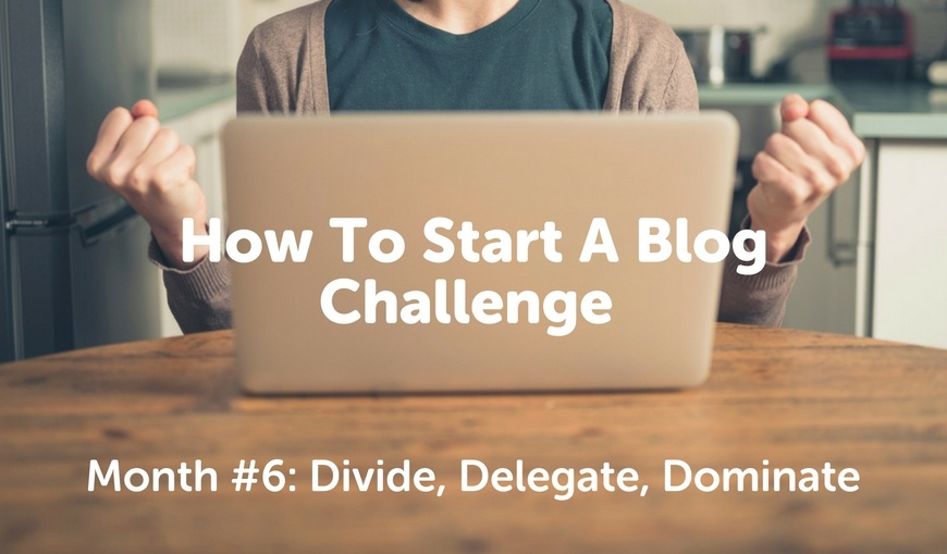 how-to-start-a-blog-challenge-month-6-divide-delegate-dominate.jpg